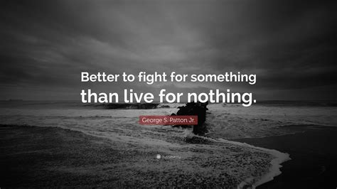 live for nothing or die for something wallpaper george s patton jr quote better to fight for something