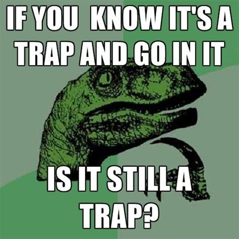 Its A Trap Meme - if you know it s a trap and go in it is it still a trap