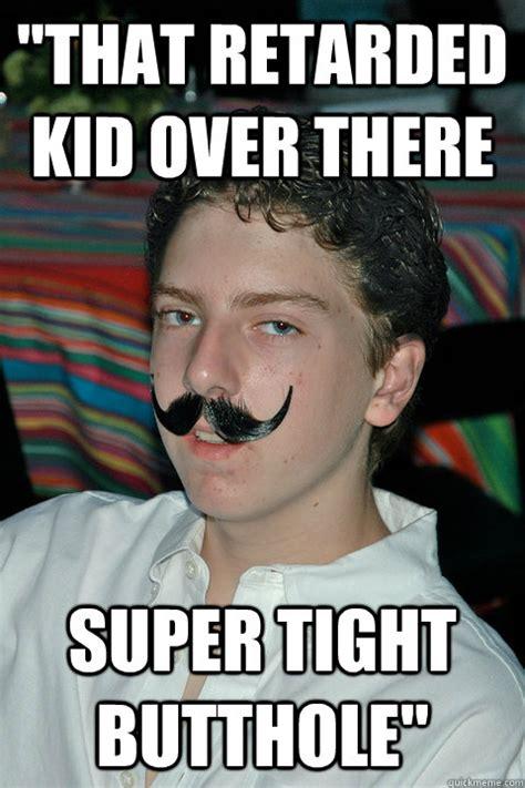 Butthole Memes - quot that retarded kid over there super tight butthole quot evan laufman quickmeme