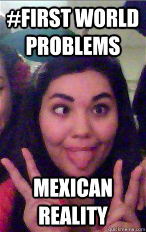 Mexican Girl Meme - first world problems mexican reality the erin meme