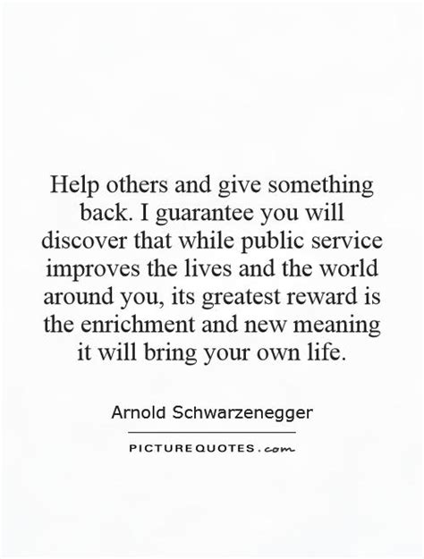 Help others and give something back. I guarantee you will