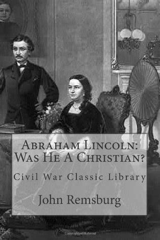 was abraham lincoln christian abraham lincoln was he a christian by e remsburg