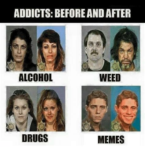 Any Drugs Or Alcohol Meme - addicts before and after weed alcohol drugs memes drugs
