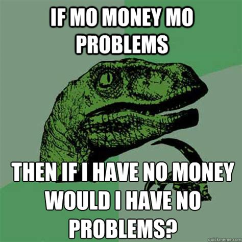 Money Problems Meme - if mo money mo problems then if i have no money would i