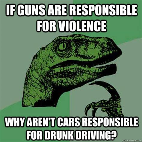 Drink Driving Meme - if guns are responsible for violence why aren t cars