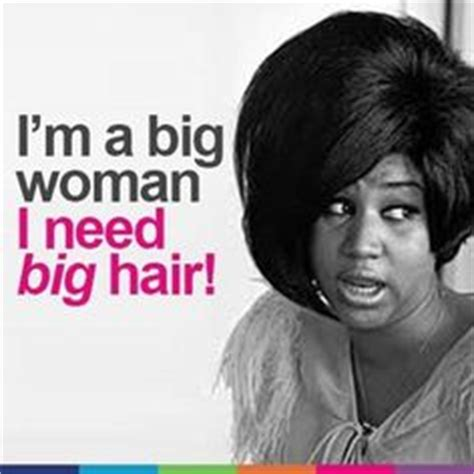 Larger Than Aretha Franklin Is Still A Big Big by Hair Quotes On Hair Quotes Big