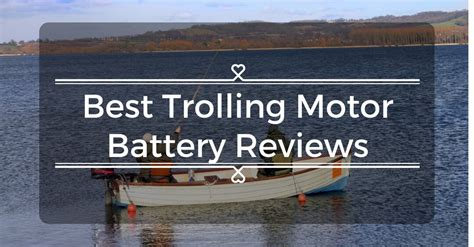 read through the best trolling motor battery reviews to