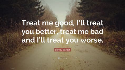 you and i are better than sonny and cher sonny barger quote treat me i ll treat you better