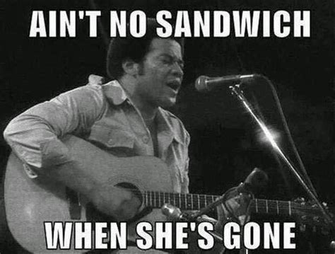 Sandwich Meme - ain t no sandwich when she s gone best of funny memes