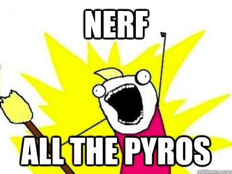 Nerf Meme - nerf all the pyros misc quickmeme