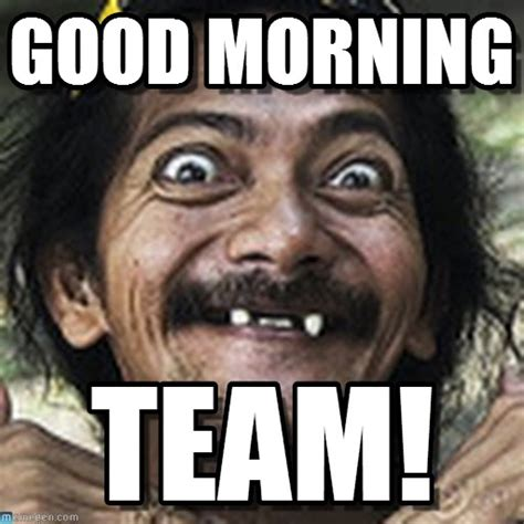 Goodmorning Meme - good morning team good morning meme