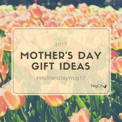 mothers day ideas 2017 2017 mother s day gift ideas guide mothersdaywpg17