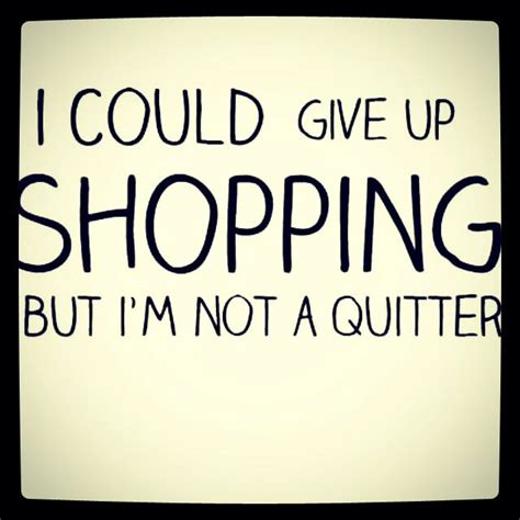 I Could Not Come Up With A Catchy by Quote I Could Give Up Shopping But I M Not A Quitter