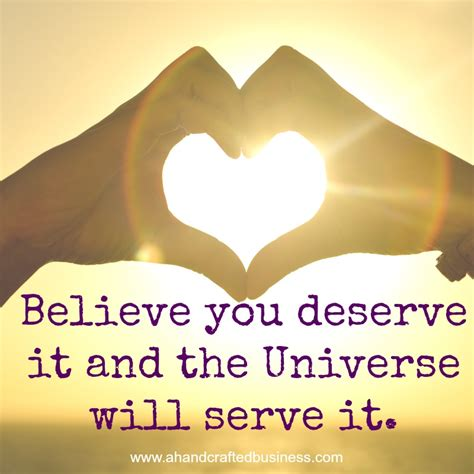 you deserve it believe you deserve it and the universe will serve it