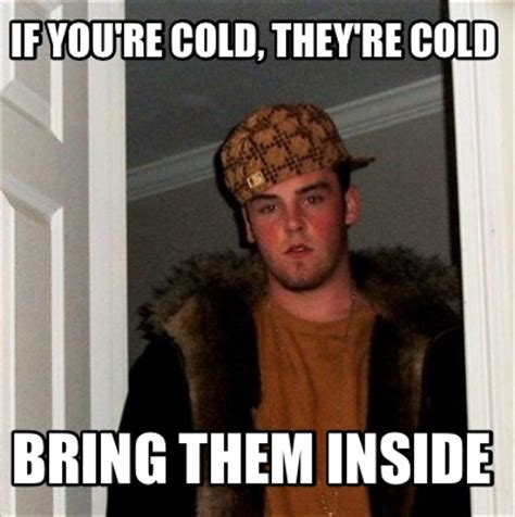 Meme Re - meme creator if you re cold they re cold bring them