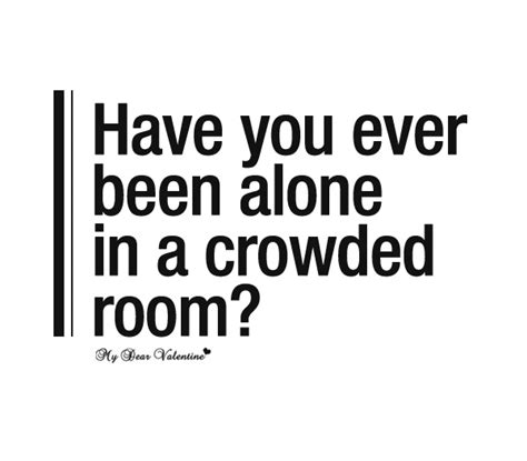 You Been Alone In A Crowded Room by Image Gallery Saddest Quotes