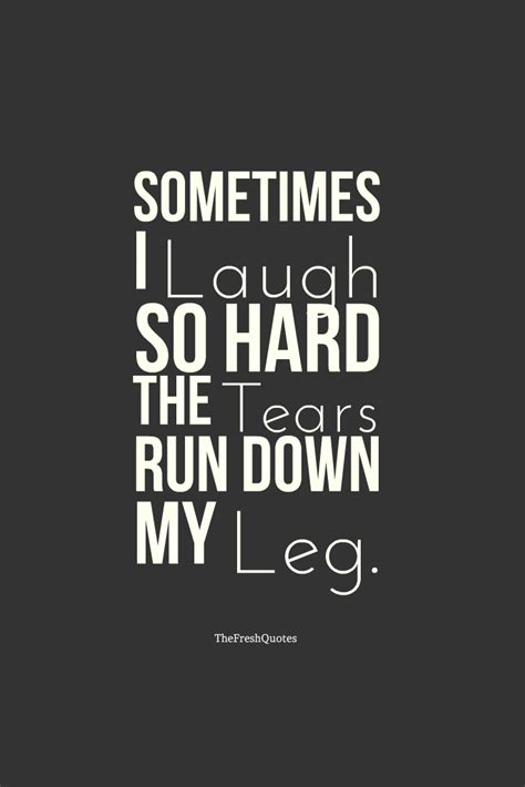laugh quotes sometimes i laugh so the tears run my leg