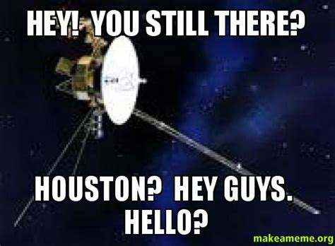 Hey You There Meme - hey you still there houston hey guys hello make a