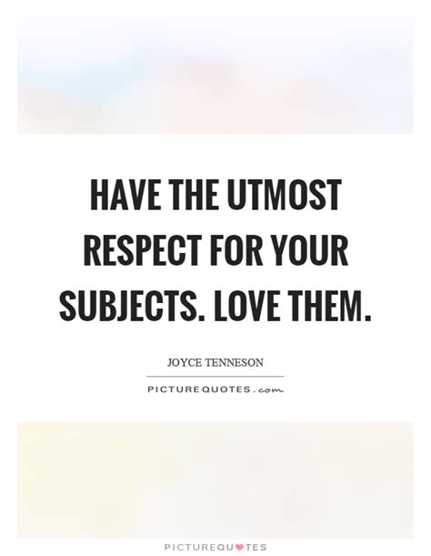 Uttermost Respect The Utmost Respect For Your Subjects Them