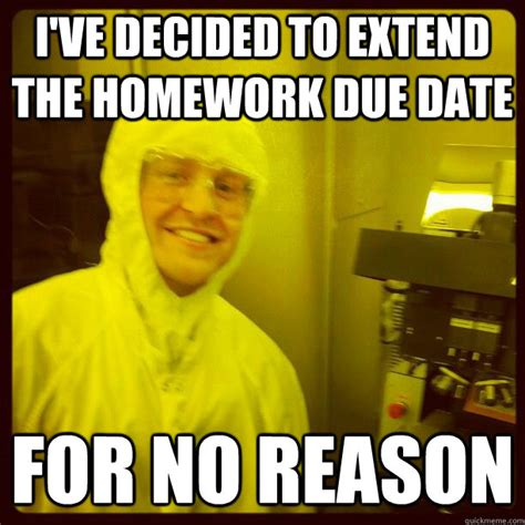 Due Date Meme - ive decided to extend the homework due date for no reason