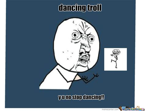 Dancing Troll Meme - dancing troll y u no by cigaropetersen453 meme center