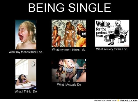 Memes About Being Single - being single what people think i do what i really