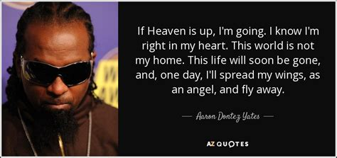Heaven Is Not My Home aaron dontez yates quote if heaven is up i m going i
