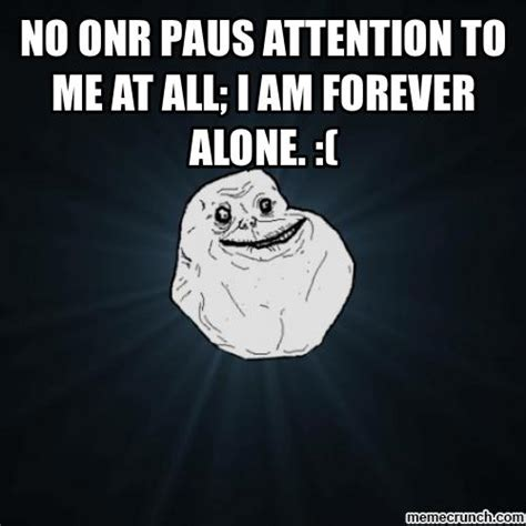 All Alone Meme - no onr paus attention to me at all i am forever alone