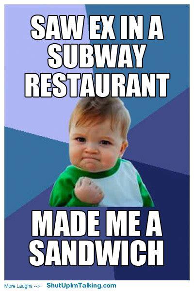 Subway Sandwich Meme - saw ex in subway shut up i m talking