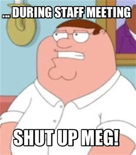 Meg Meme - meme creator during staff meeting shut up meg meme