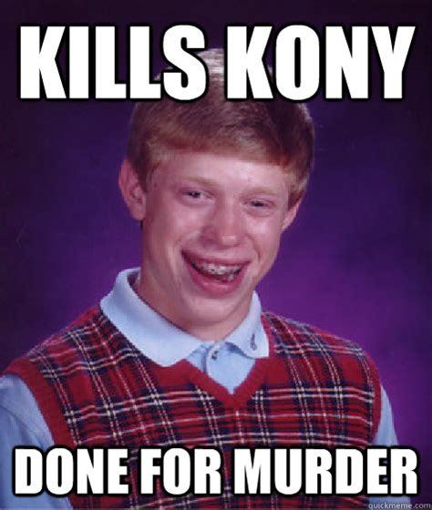 Attempted Murder Meme - kills kony done for murder bad luck brian quickmeme