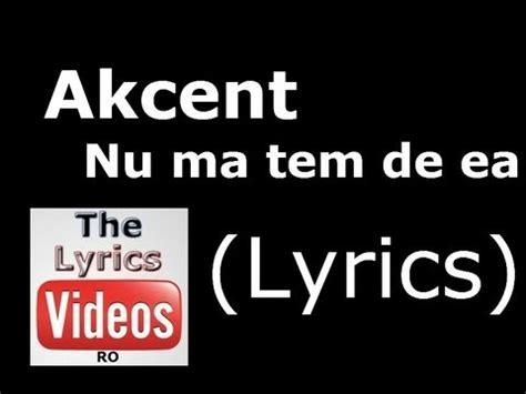 akcent nu ma tem de ea akcent nu ma tem de ea lyrics hd