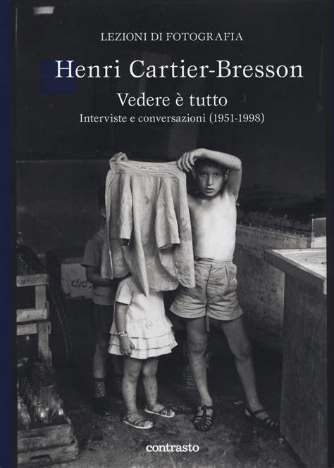 libro henri cartier bresson new horizons vedere 232 tutto interviste e conversazioni 1951 1998 henri cartier bresson libro