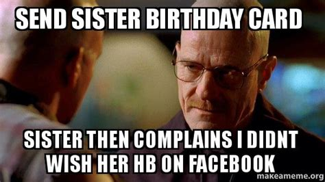 Breaking Bad Happy Birthday Meme - send sister birthday card sister then complains i didnt