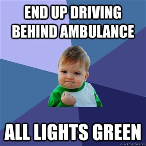 Ambulance Driver Meme - end up driving behind ambulance all lights green success