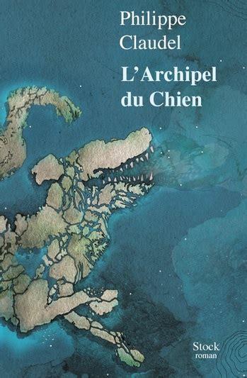 larchipel du chien roman 97 le nouveau roman de philippe claudel vous attend en librairie librairie papeterie lacoste