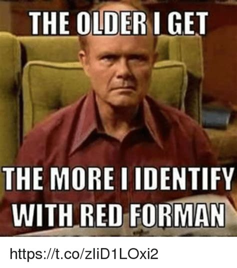 I Memes - the olderiget the more i identify with red forman
