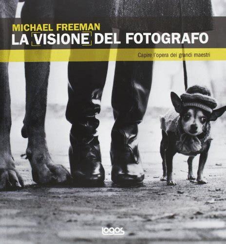 libro la mente del fotografo libro l occhio del fotografo ediz illustrata di michael freeman