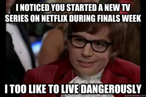 I Also Like To Live Dangerously Meme - i noticed you started a new tv series on netflix during