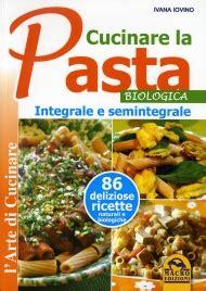 come cucinare la pasta integrale cucinare la pasta biologica integrale e semintegrale