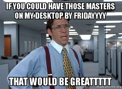 Lumbergh Office Space Meme - if you could have those masters on my desktop by fridayyyy