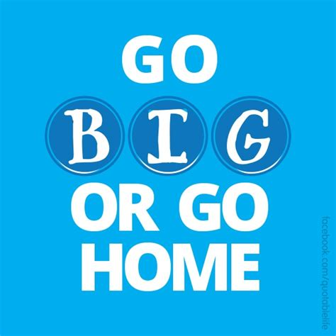 go big or go home quotes