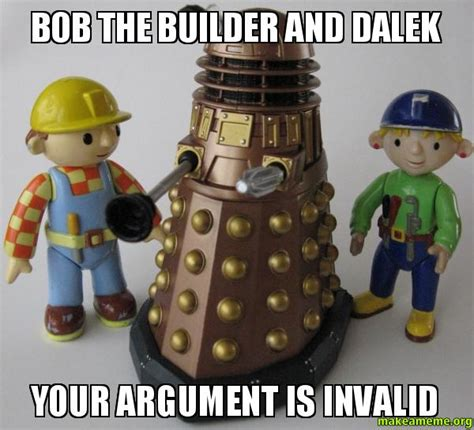 Bob The Builder Memes - bob the builder and dalek your argument is invalid