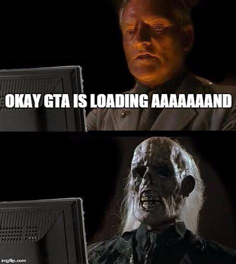 Loading Meme - gta loading problems imgflip