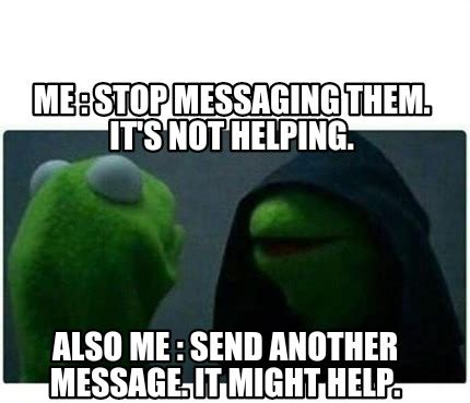 Not Me Meme - meme creator me stop messaging them it s not helping