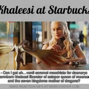 Khaleesi Meme - khaleesi at starbucks by ben meme center