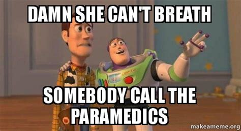 I Cant Breathe Meme - damn she can t breath somebody call the paramedics buzz