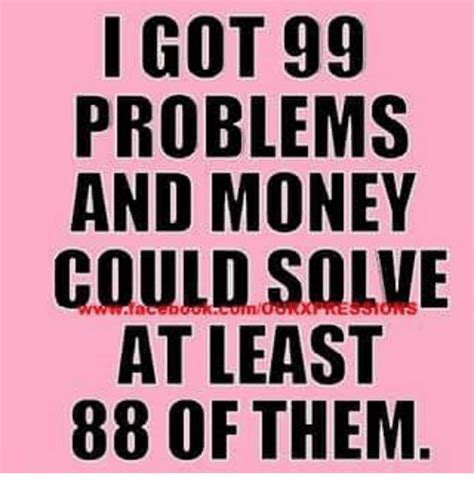 Money Problems Meme - i got 99 problems and money could solve at least 88 of