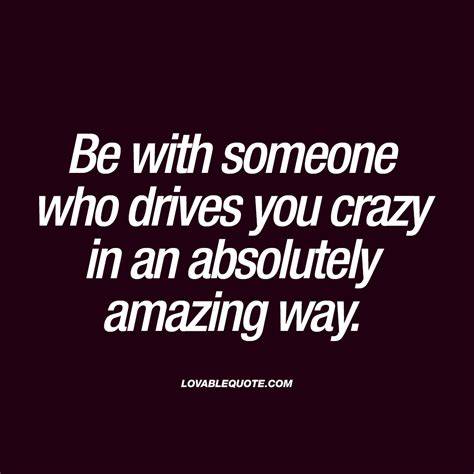 drive you crazy be with someone who drives you crazy in an absolutely