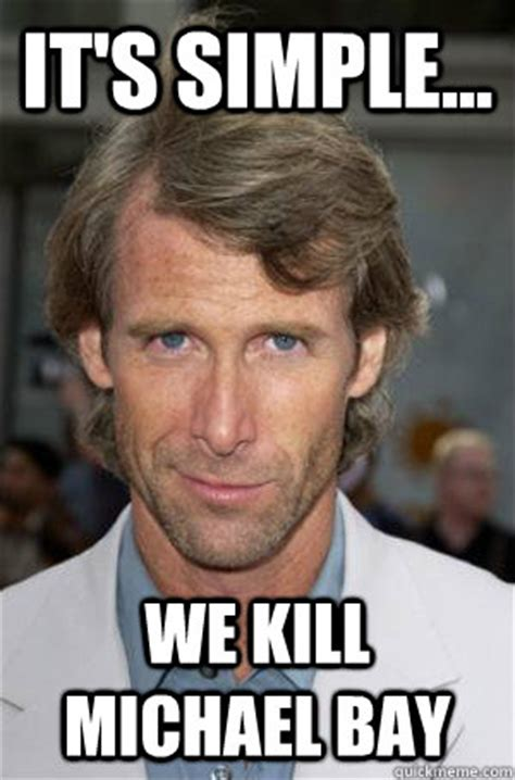 Michael Bay Meme - it s simple we kill michael bay michael bay quickmeme